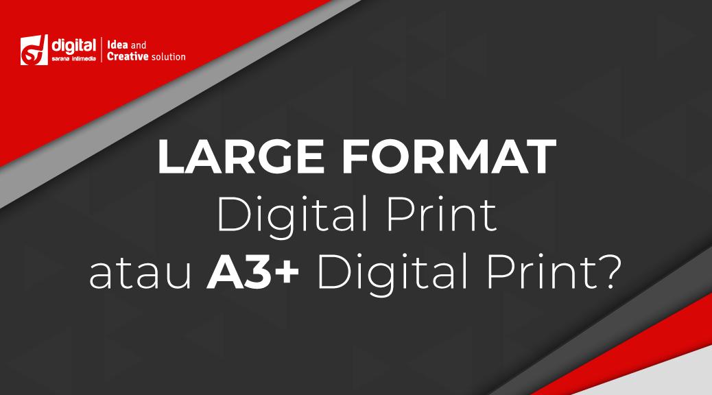 Large Format Digital Print atau A3+ Digital Print?